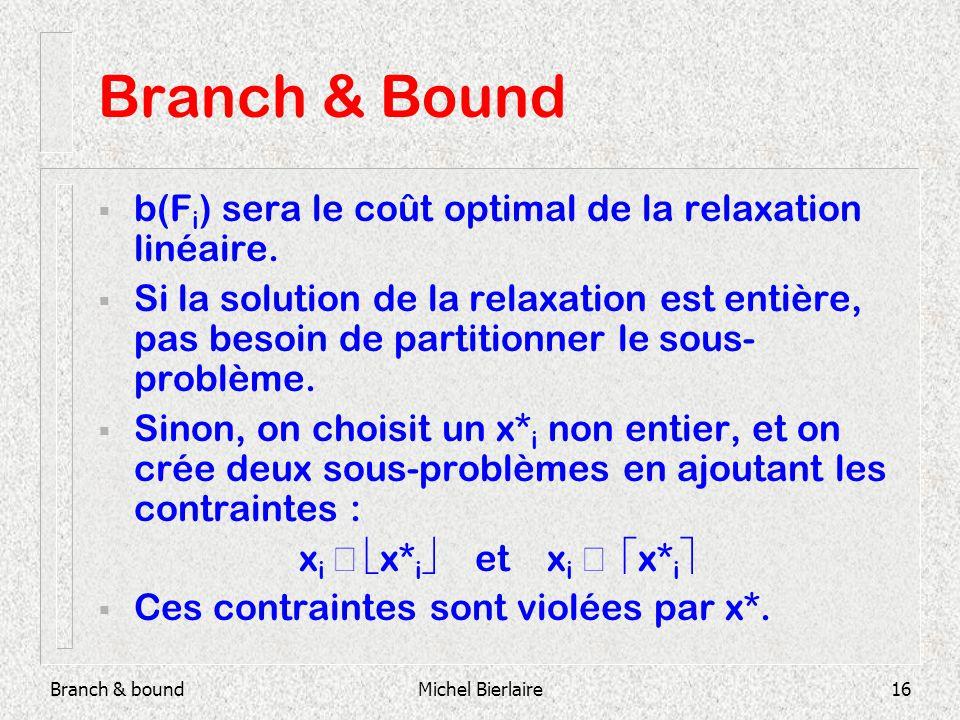 Branch & boundMichel Bierlaire16 Branch & Bound b(F i ) sera le coût optimal de la relaxation linéaire. Si la solution de la relaxation est entière, p