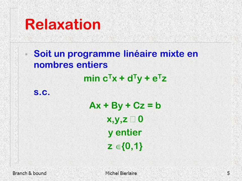 Branch & boundMichel Bierlaire5 Relaxation Soit un programme linéaire mixte en nombres entiers min c T x + d T y + e T z s.c.