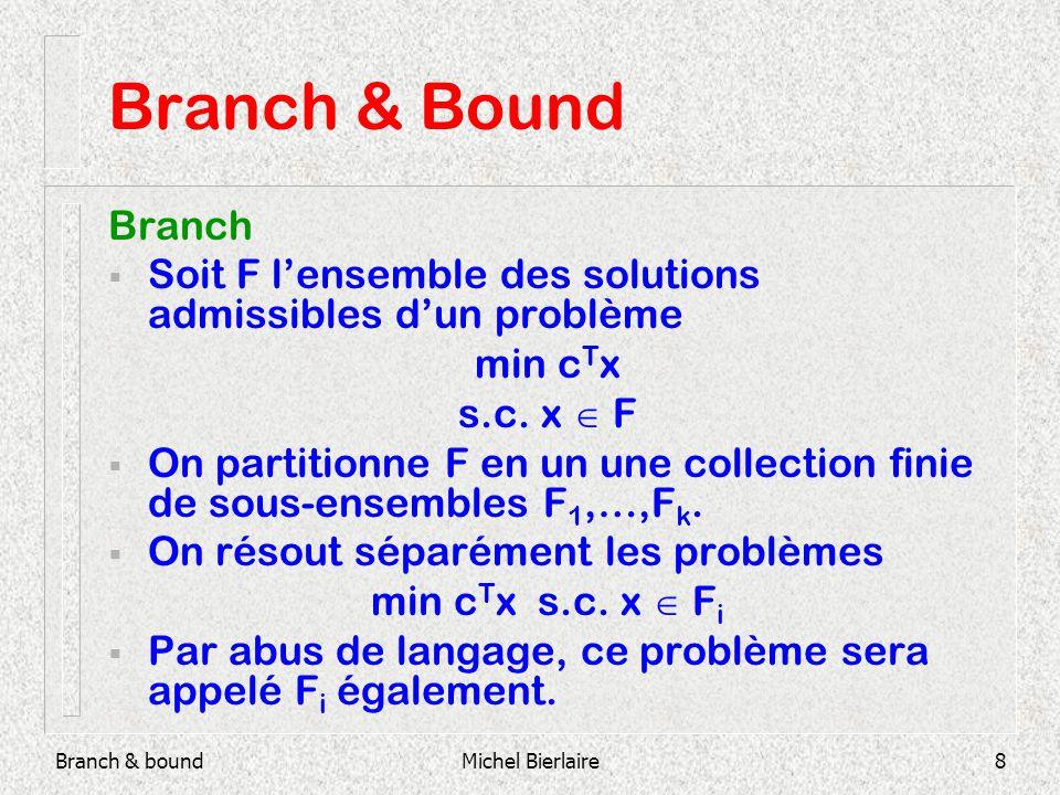 Branch & boundMichel Bierlaire19 Branch & Bound 1 - 4x 1 +6x 2 9 x 1 +x 2 4 x 2 3 x 2 2 F 1 non admissible Liste des sous-problèmes actifs : {F,F 2 } (0.75,2)