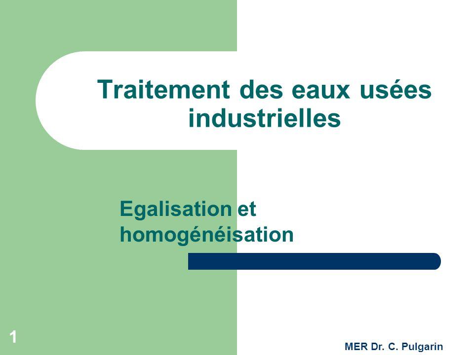 1 Traitement des eaux usées industrielles Egalisation et homogénéisation MER Dr. C. Pulgarin