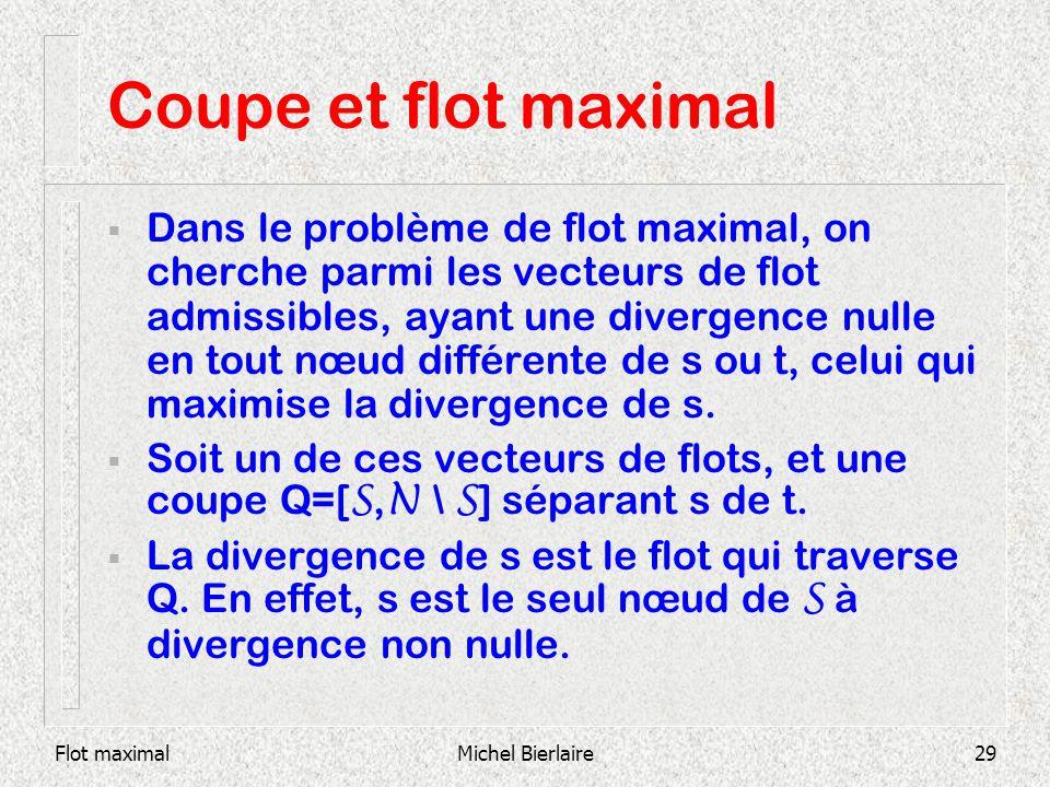 Flot maximalMichel Bierlaire29 Coupe et flot maximal Dans le problème de flot maximal, on cherche parmi les vecteurs de flot admissibles, ayant une di