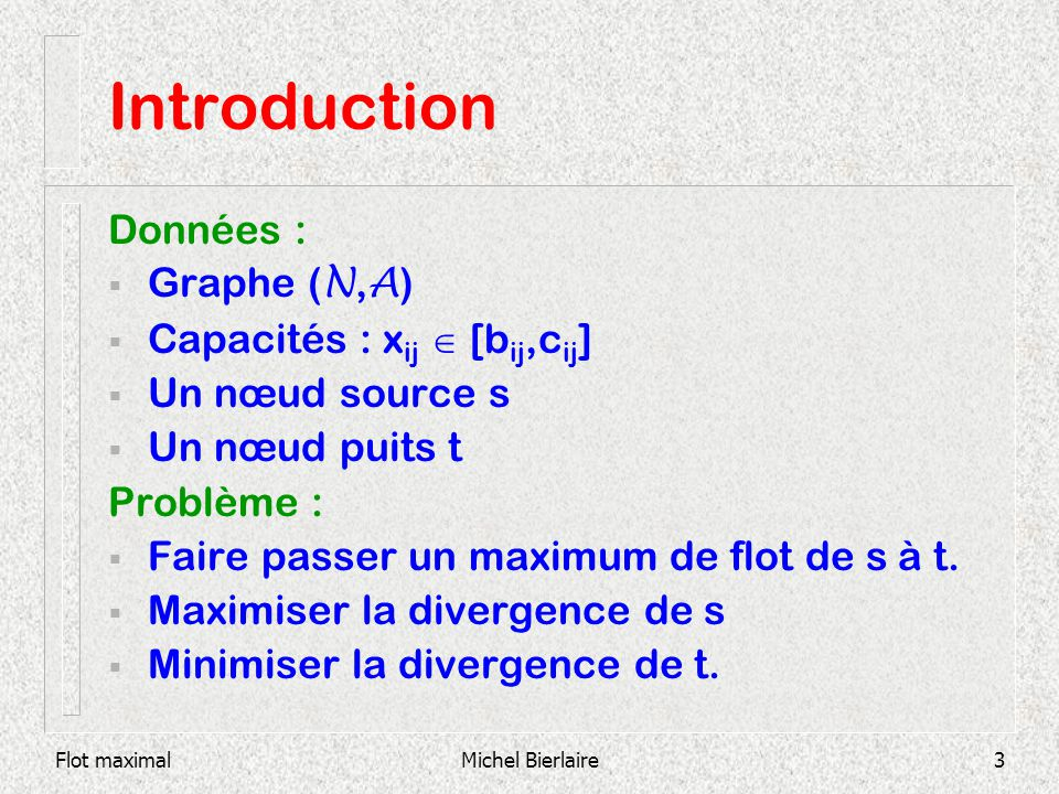 Flot maximalMichel Bierlaire4 Introduction Plus court chemin : coûts, mais pas de capacités Flot maximal : capacités, mais pas de coûts Transbordement : coûts et capacités