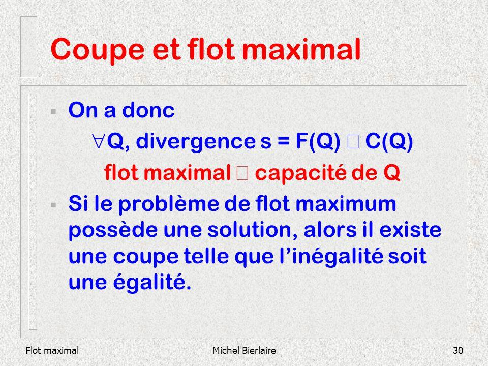 Flot maximalMichel Bierlaire30 Coupe et flot maximal On a donc Q, divergence s = F(Q) C(Q) flot maximal capacité de Q Si le problème de flot maximum p