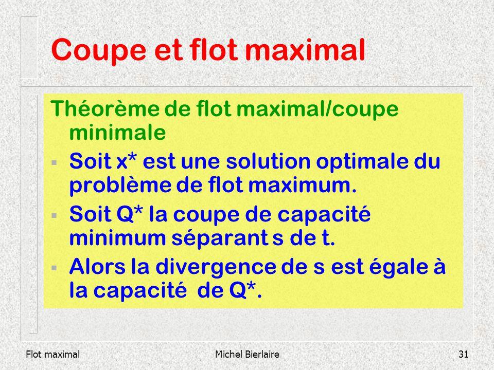 Flot maximalMichel Bierlaire31 Théorème de flot maximal/coupe minimale Soit x* est une solution optimale du problème de flot maximum. Soit Q* la coupe