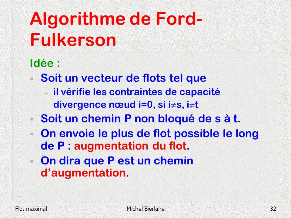 Flot maximalMichel Bierlaire32 Algorithme de Ford- Fulkerson Idée : Soit un vecteur de flots tel que – il vérifie les contraintes de capacité – diverg
