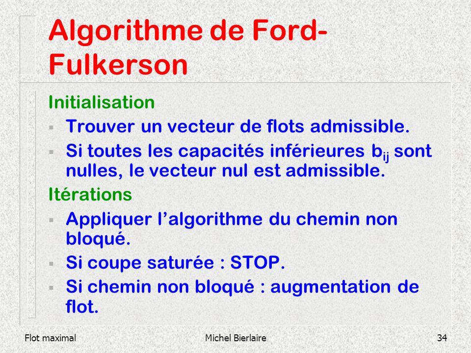 Flot maximalMichel Bierlaire34 Algorithme de Ford- Fulkerson Initialisation Trouver un vecteur de flots admissible. Si toutes les capacités inférieure
