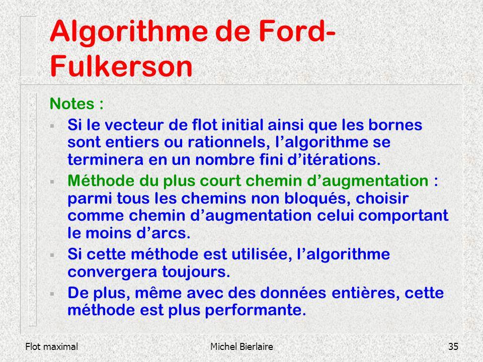 Flot maximalMichel Bierlaire35 Algorithme de Ford- Fulkerson Notes : Si le vecteur de flot initial ainsi que les bornes sont entiers ou rationnels, la