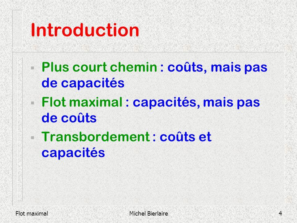 Flot maximalMichel Bierlaire4 Introduction Plus court chemin : coûts, mais pas de capacités Flot maximal : capacités, mais pas de coûts Transbordement