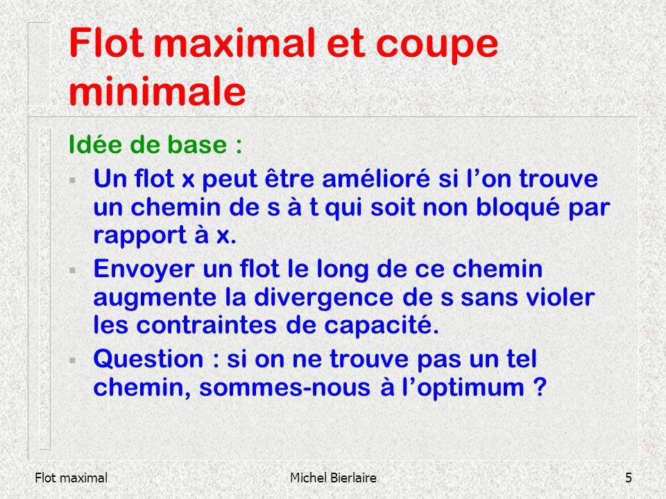 Flot maximalMichel Bierlaire26 Coupes dans un graphe Sur chaque arc : (b ij,x ij,c ij ) 1 6 2 3 5 4 (1,1,2) (0,0,1) (0,1,1) (1,2,2) (1,1,2) Exemple 1: s=1, t=5 (0,0,1) (-1,0,1) (0,1,1) (0,0,1) T0T0 T1T1 T2T2 T3T3