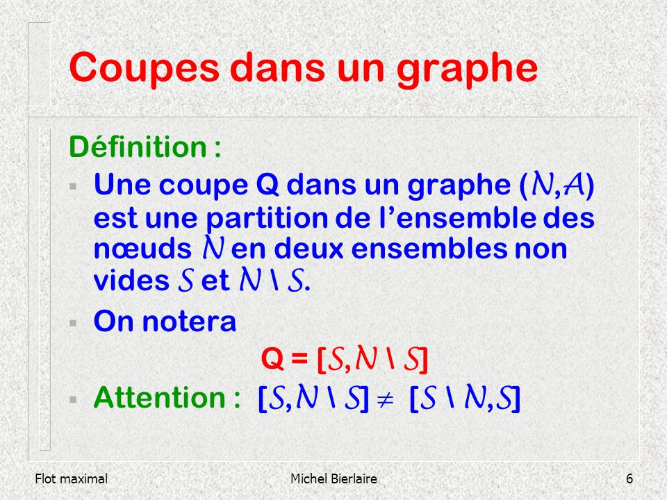 Flot maximalMichel Bierlaire27 Coupes dans un graphe Sur chaque arc : (b ij,x ij,c ij ) 1 6 2 3 5 4 (1,1,2) (0,0,1) (0,1,1) (1,2,2) (1,1,2) Exemple 1: s=1, t=5 (0,0,1) (-1,0,1) (0,1,1) (0,0,1) T0T0 T1T1 T2T2 T3T3