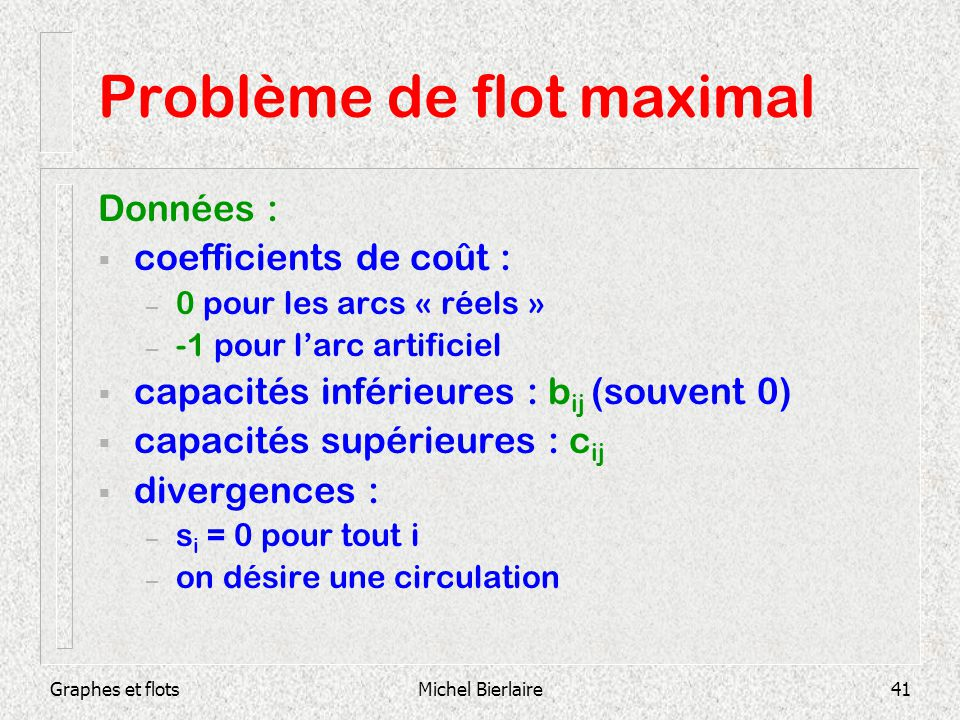 Graphes et flotsMichel Bierlaire41 Problème de flot maximal Données : coefficients de coût : – 0 pour les arcs « réels » – -1 pour larc artificiel cap