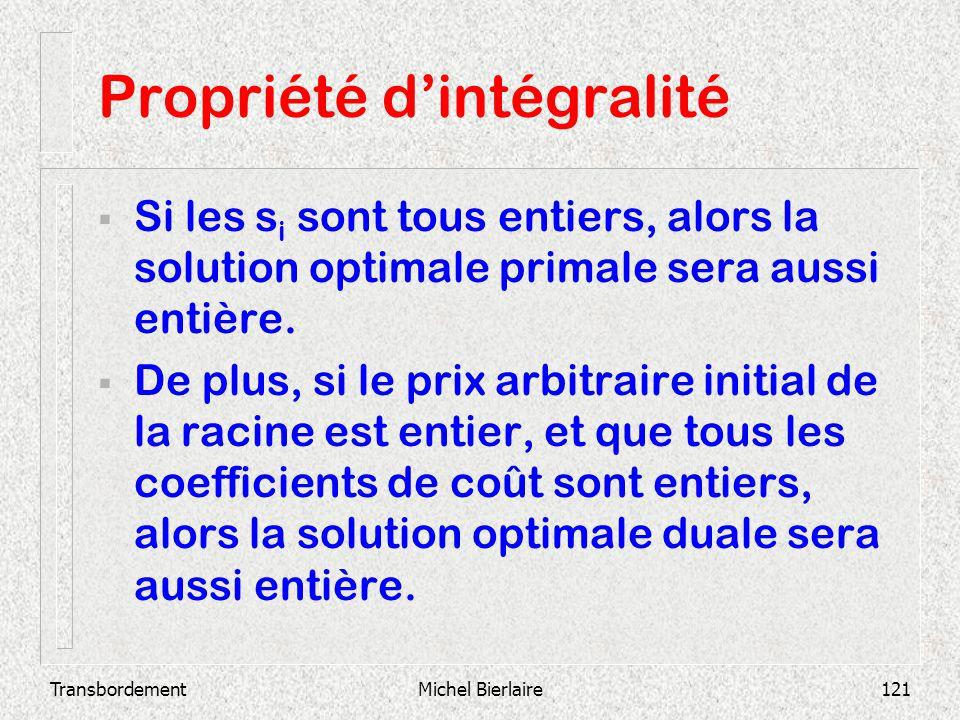 TransbordementMichel Bierlaire121 Propriété dintégralité Si les s i sont tous entiers, alors la solution optimale primale sera aussi entière. De plus,