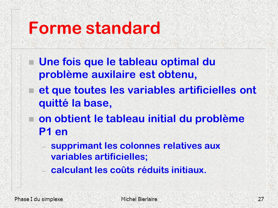 Phase I du simplexeMichel Bierlaire27 Forme standard n Une fois que le tableau optimal du problème auxilaire est obtenu, n et que toutes les variables