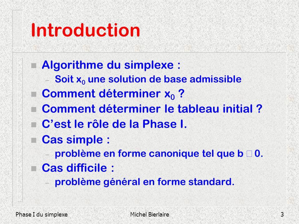 Phase I du simplexeMichel Bierlaire3 Introduction n Algorithme du simplexe : – Soit x 0 une solution de base admissible n Comment déterminer x 0 ? n C