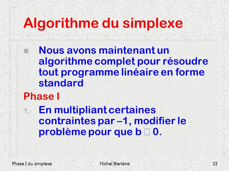 Phase I du simplexeMichel Bierlaire33 Algorithme du simplexe n Nous avons maintenant un algorithme complet pour résoudre tout programme linéaire en fo