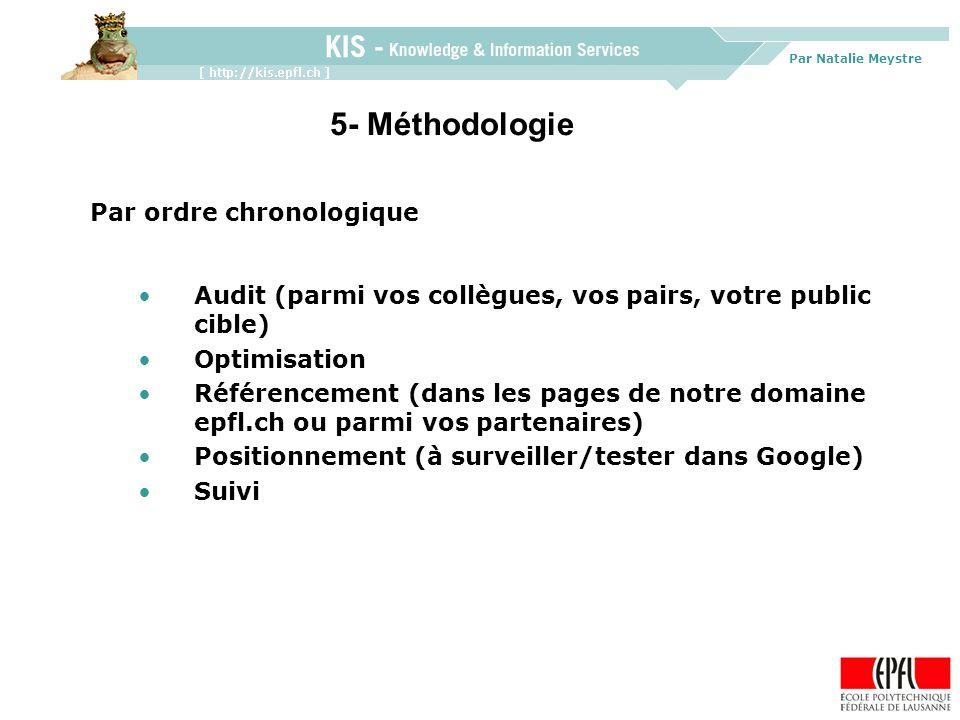 Par Natalie Meystre Par ordre chronologique Audit (parmi vos collègues, vos pairs, votre public cible) Optimisation Référencement (dans les pages de notre domaine epfl.ch ou parmi vos partenaires) Positionnement (à surveiller/tester dans Google) Suivi 5- Méthodologie