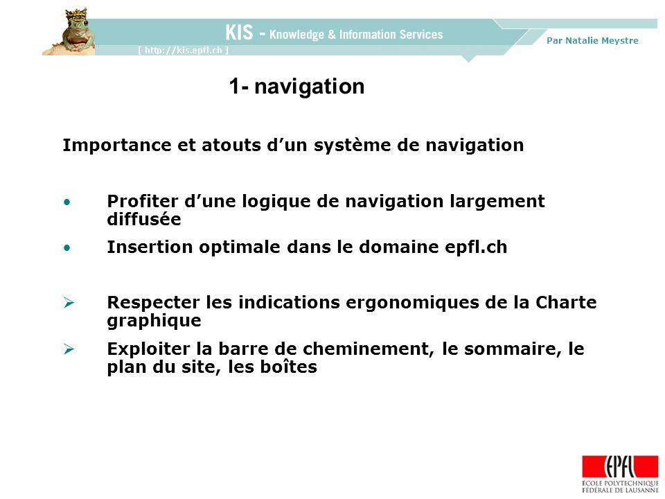 Par Natalie Meystre Importance et atouts dun système de navigation Profiter dune logique de navigation largement diffusée Insertion optimale dans le domaine epfl.ch Respecter les indications ergonomiques de la Charte graphique Exploiter la barre de cheminement, le sommaire, le plan du site, les boîtes 1- navigation