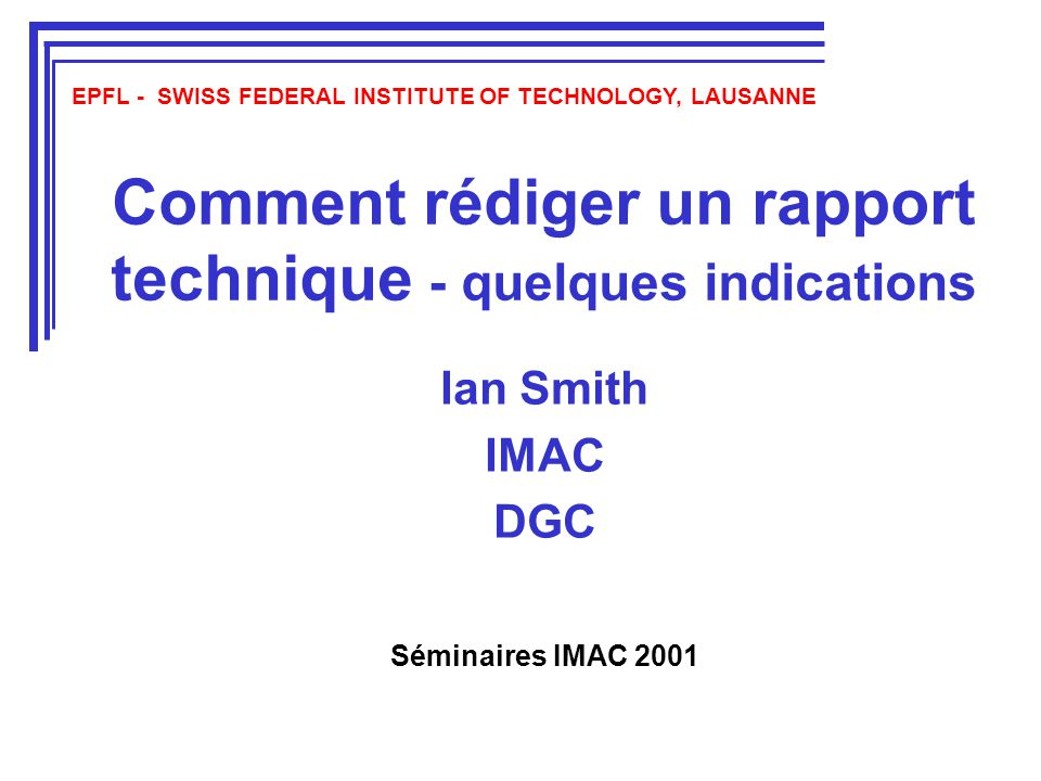 Comment rédiger un rapport technique - quelques indications Ian Smith IMAC DGC EPFL - SWISS FEDERAL INSTITUTE OF TECHNOLOGY, LAUSANNE Séminaires IMAC