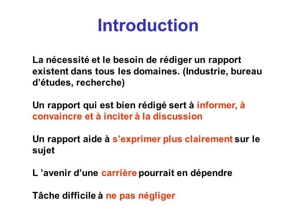 Introduction La nécessité et le besoin de rédiger un rapport existent dans tous les domaines. (Industrie, bureau détudes, recherche) Un rapport qui es