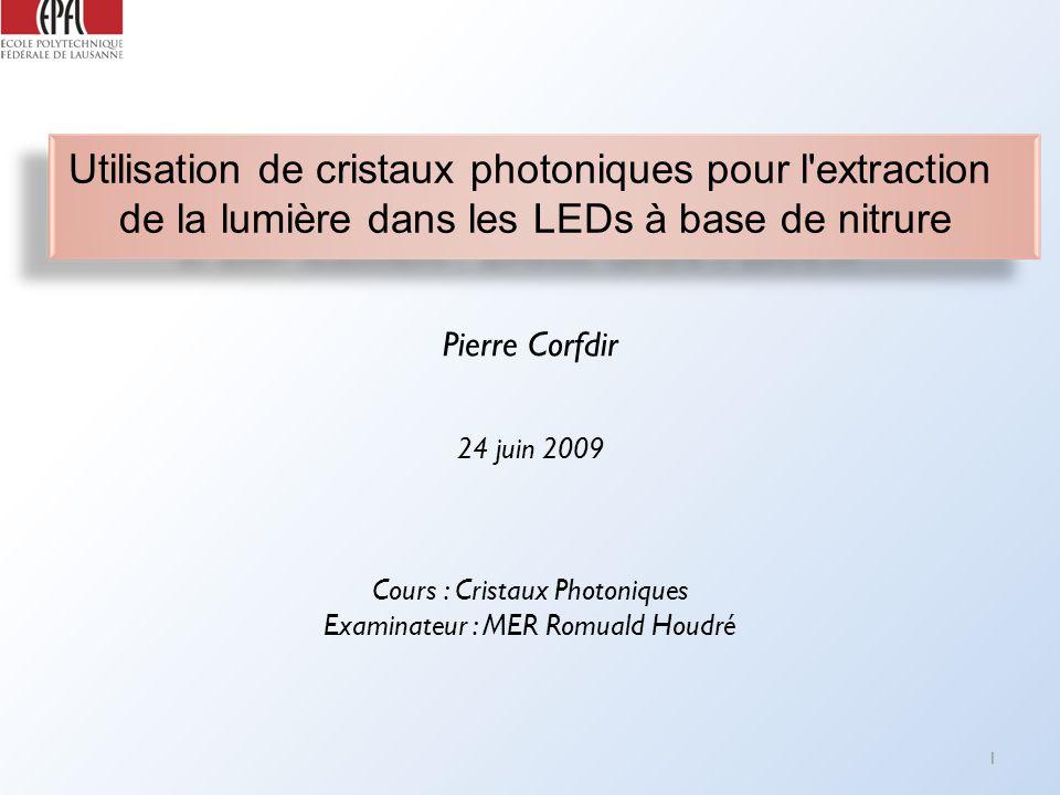 Utilisation de cristaux photoniques pour l extraction de la lumière dans les LEDs à base de nitrure Cours : Cristaux Photoniques Examinateur : MER Romuald Houdré Pierre Corfdir 1 24 juin 2009