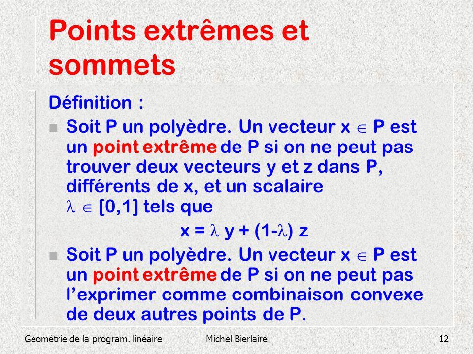 Géométrie de la program. linéaireMichel Bierlaire12 Points extrêmes et sommets Définition : Soit P un polyèdre. Un vecteur x P est un point extrême de