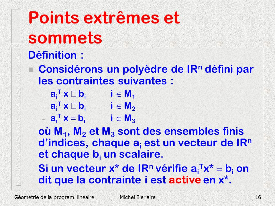Géométrie de la program. linéaireMichel Bierlaire16 Points extrêmes et sommets Définition : n Considérons un polyèdre de IR n défini par les contraint