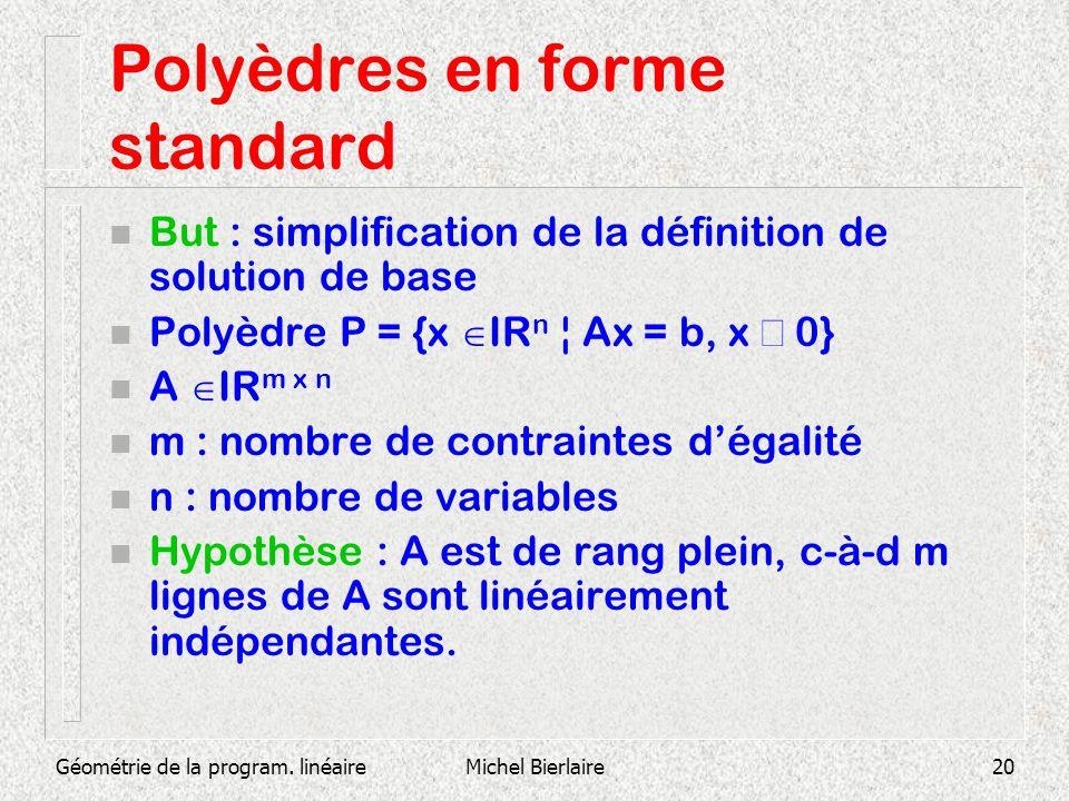 Géométrie de la program. linéaireMichel Bierlaire20 Polyèdres en forme standard n But : simplification de la définition de solution de base Polyèdre P