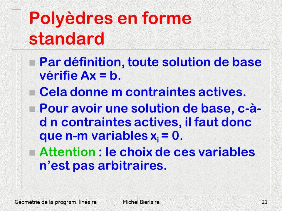 Géométrie de la program. linéaireMichel Bierlaire21 Polyèdres en forme standard n Par définition, toute solution de base vérifie Ax = b. n Cela donne