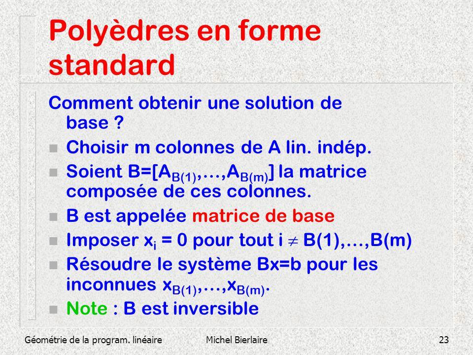Géométrie de la program. linéaireMichel Bierlaire23 Polyèdres en forme standard Comment obtenir une solution de base ? n Choisir m colonnes de A lin.