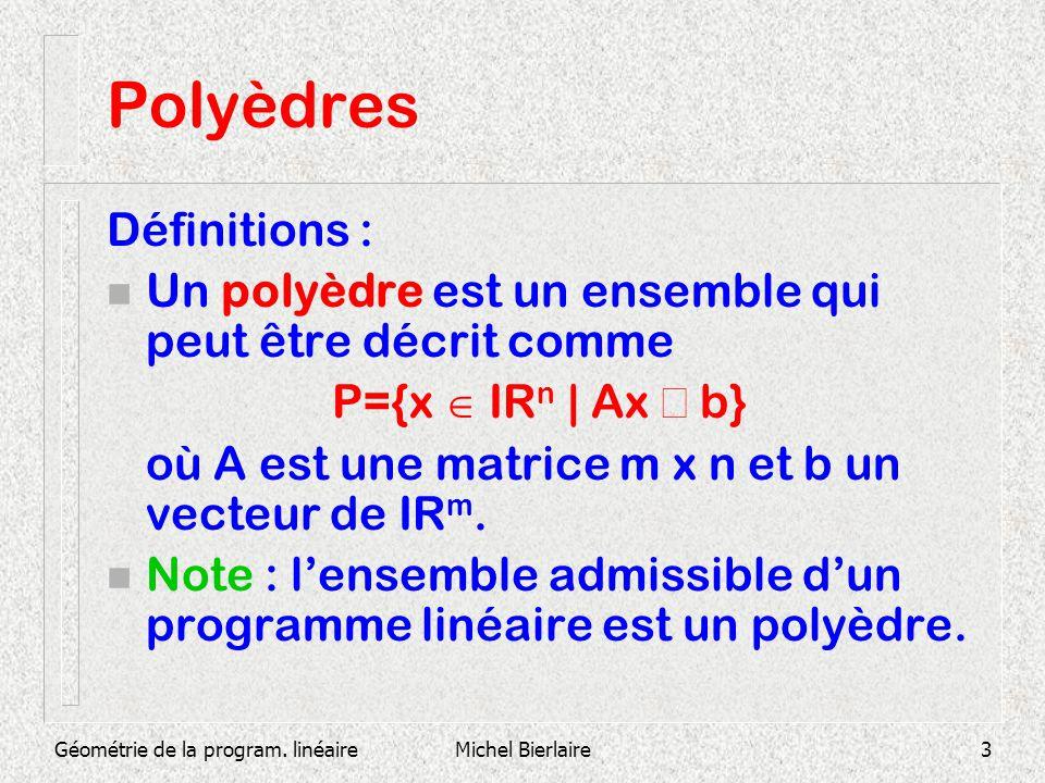 Géométrie de la program. linéaireMichel Bierlaire3 Polyèdres Définitions : n Un polyèdre est un ensemble qui peut être décrit comme P={x IR n | Ax b}