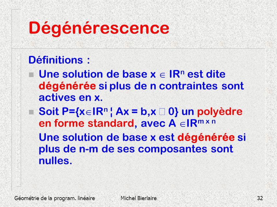 Géométrie de la program. linéaireMichel Bierlaire32 Dégénérescence Définitions : n Une solution de base x IR n est dite dégénérée si plus de n contrai