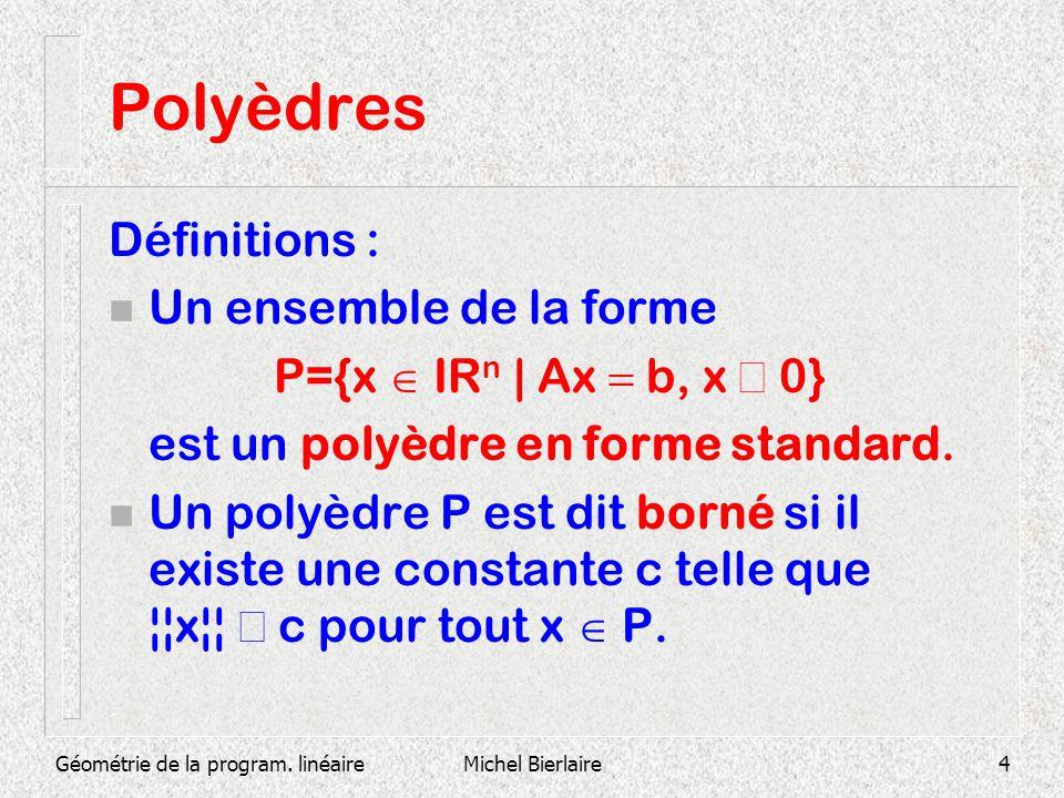 Géométrie de la program. linéaireMichel Bierlaire4 Polyèdres Définitions : n Un ensemble de la forme P={x IR n | Ax b, x 0} est un polyèdre en forme s