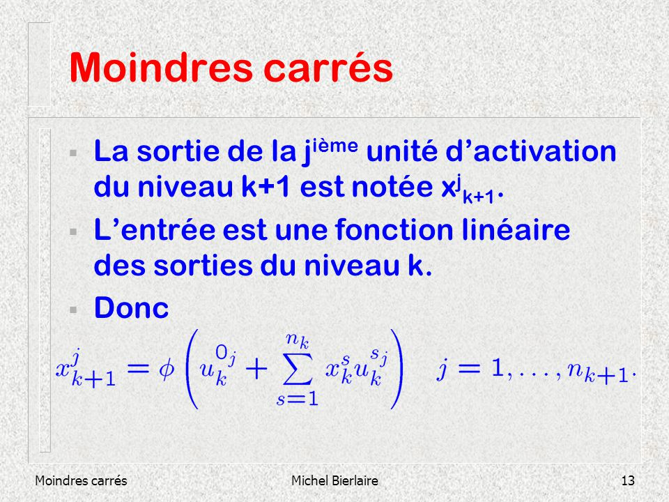 Moindres carrésMichel Bierlaire13 Moindres carrés La sortie de la j ième unité dactivation du niveau k+1 est notée x j k+1. Lentrée est une fonction l