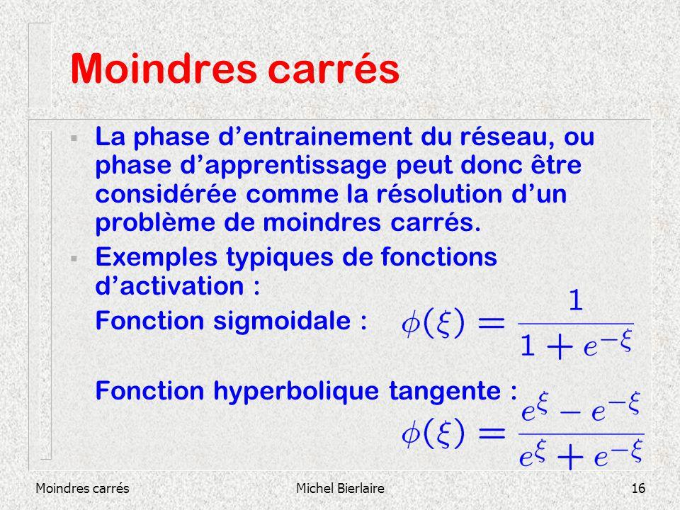 Moindres carrésMichel Bierlaire16 Moindres carrés La phase dentrainement du réseau, ou phase dapprentissage peut donc être considérée comme la résolut