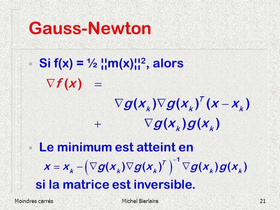 Moindres carrésMichel Bierlaire21 Gauss-Newton Si f(x) = ½ ¦¦m(x)¦¦ 2, alors Le minimum est atteint en si la matrice est inversible.