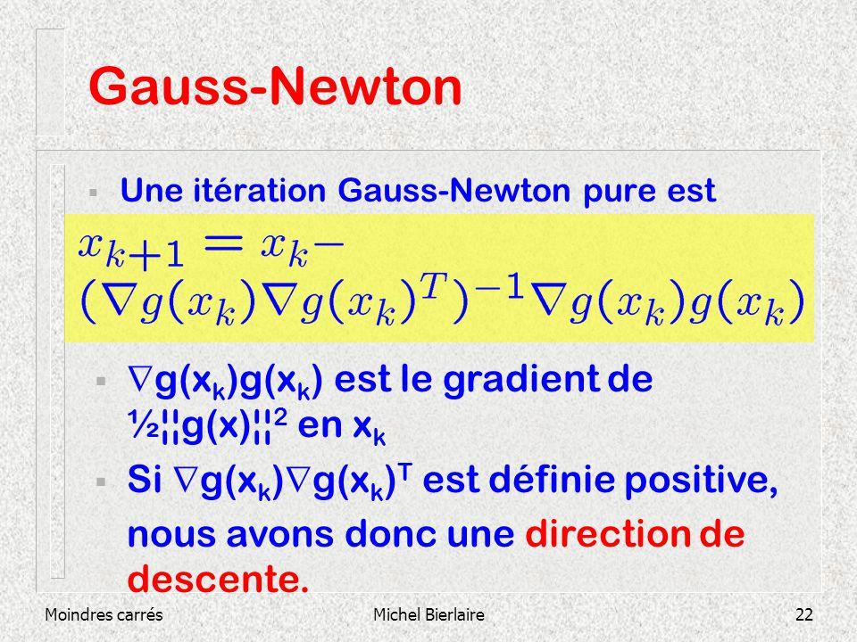 Moindres carrésMichel Bierlaire22 Gauss-Newton Une itération Gauss-Newton pure est g(x k )g(x k ) est le gradient de ½¦¦g(x)¦¦ 2 en x k Si g(x k ) g(x k ) T est définie positive, nous avons donc une direction de descente.