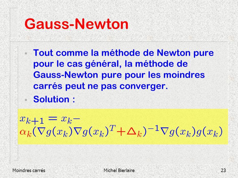 Moindres carrésMichel Bierlaire23 Gauss-Newton Tout comme la méthode de Newton pure pour le cas général, la méthode de Gauss-Newton pure pour les moindres carrés peut ne pas converger.