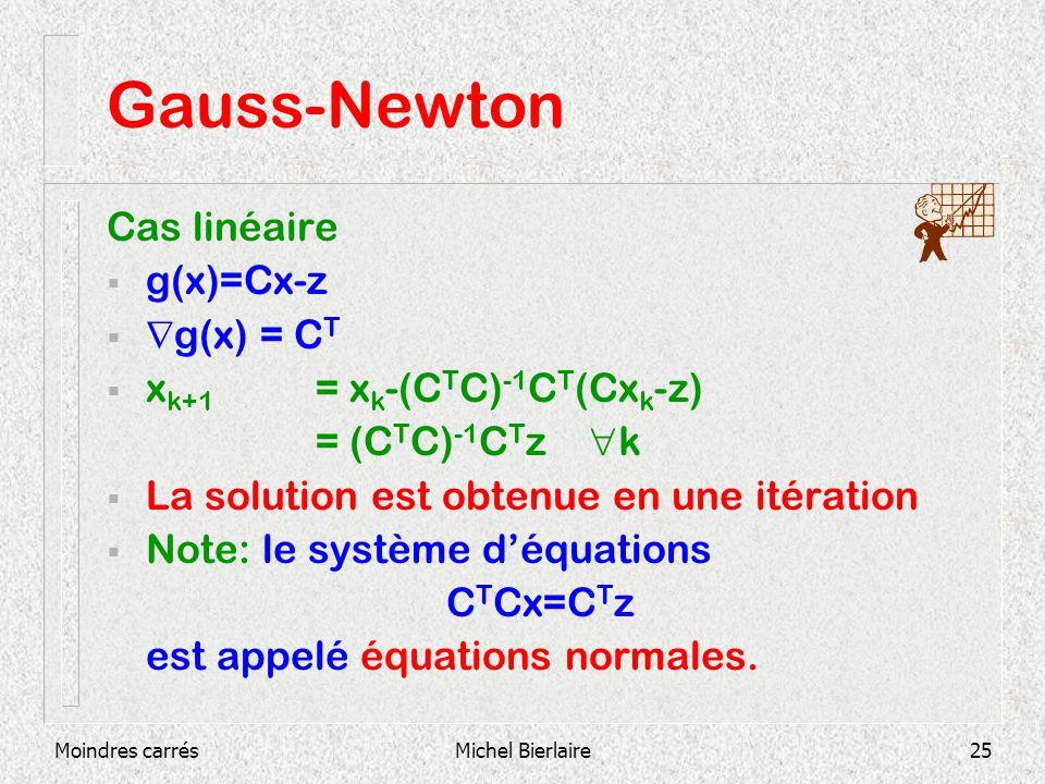Moindres carrésMichel Bierlaire25 Gauss-Newton Cas linéaire g(x)=Cx-z g(x) = C T x k+1 = x k -(C T C) -1 C T (Cx k -z) = (C T C) -1 C T z k La solution est obtenue en une itération Note: le système déquations C T Cx=C T z est appelé équations normales.