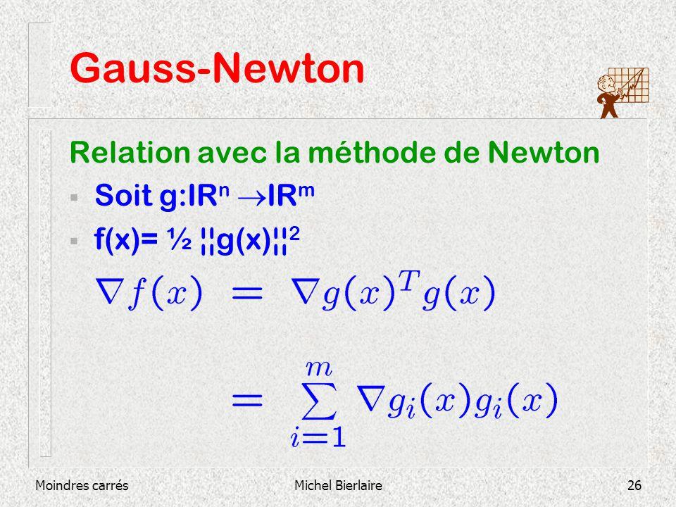 Moindres carrésMichel Bierlaire26 Gauss-Newton Relation avec la méthode de Newton Soit g:IR n IR m f(x)= ½ ¦¦g(x)¦¦ 2