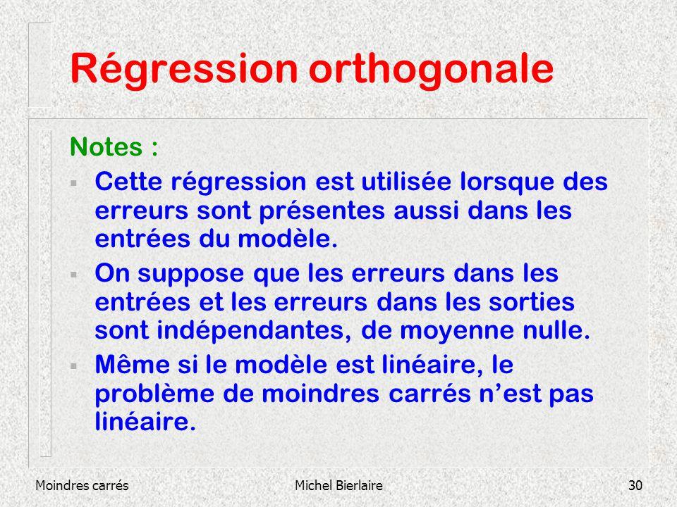 Moindres carrésMichel Bierlaire30 Régression orthogonale Notes : Cette régression est utilisée lorsque des erreurs sont présentes aussi dans les entrées du modèle.