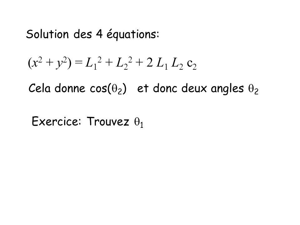 Solution des 4 équations: (x 2 + y 2 ) = L 1 2 + L 2 2 + 2 L 1 L 2 c 2 Cela donne cos( 2 ) et donc deux angles 2 Exercice: Trouvez 1