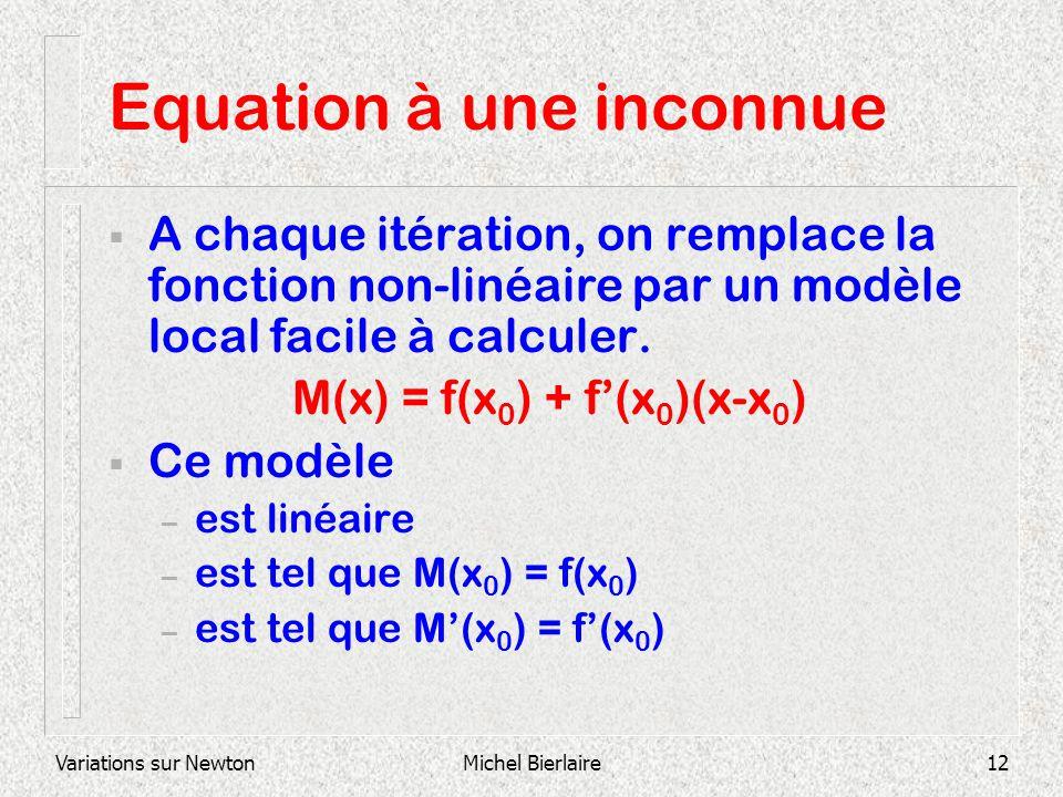 Variations sur NewtonMichel Bierlaire12 Equation à une inconnue A chaque itération, on remplace la fonction non-linéaire par un modèle local facile à