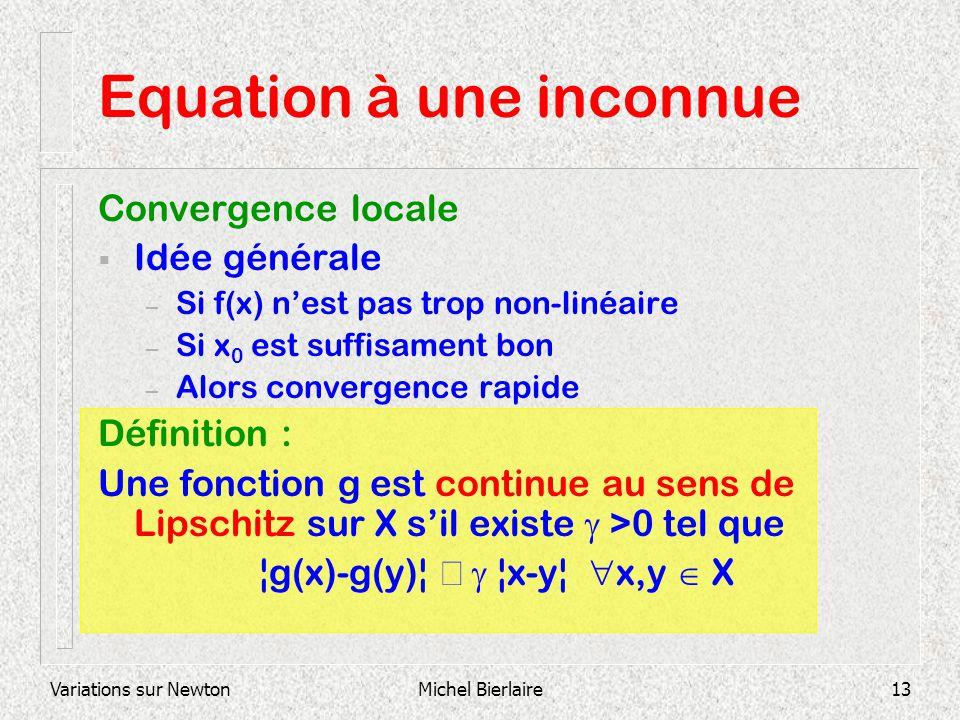 Variations sur NewtonMichel Bierlaire13 Equation à une inconnue Convergence locale Idée générale – Si f(x) nest pas trop non-linéaire – Si x 0 est suf