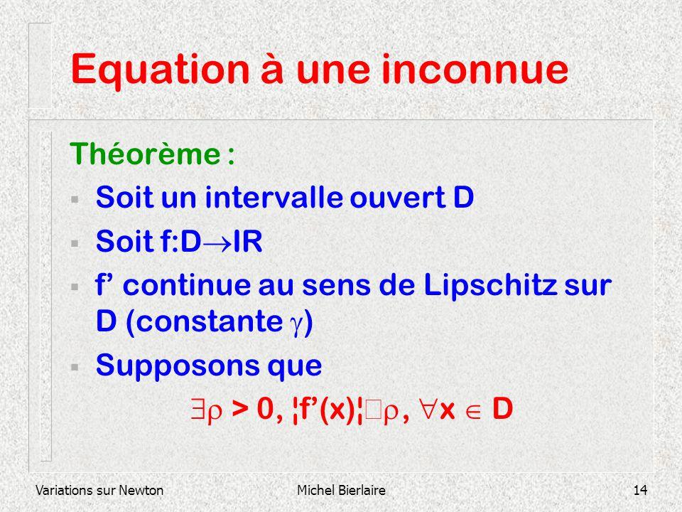 Variations sur NewtonMichel Bierlaire14 Equation à une inconnue Théorème : Soit un intervalle ouvert D Soit f:D IR f continue au sens de Lipschitz sur