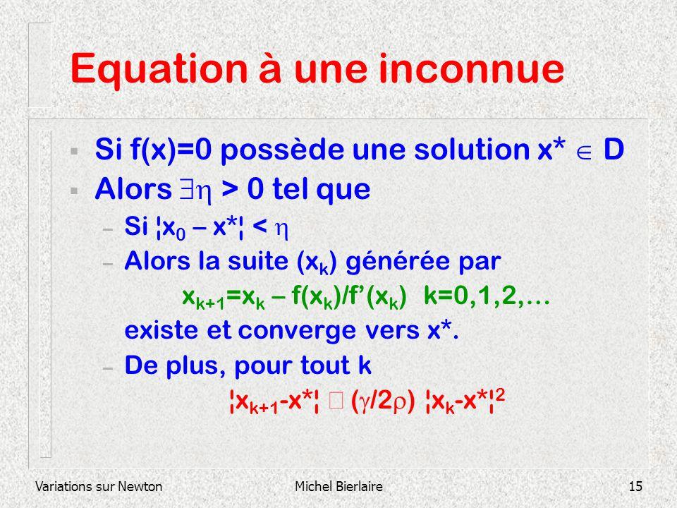 Variations sur NewtonMichel Bierlaire15 Equation à une inconnue Si f(x)=0 possède une solution x* D Alors > 0 tel que – Si ¦x 0 – x*¦ < – Alors la sui