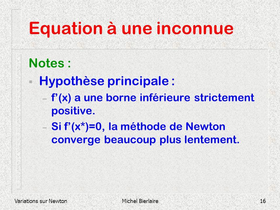 Variations sur NewtonMichel Bierlaire16 Equation à une inconnue Notes : Hypothèse principale : – f(x) a une borne inférieure strictement positive. – S
