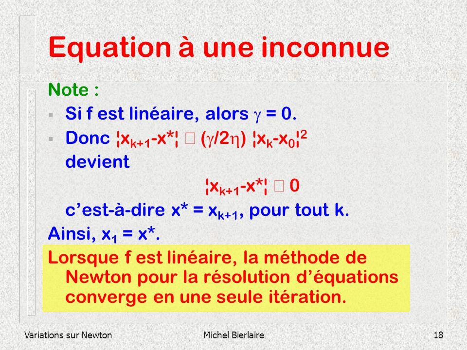 Variations sur NewtonMichel Bierlaire18 Equation à une inconnue Note : Si f est linéaire, alors = 0. Donc ¦x k+1 -x*¦ ( /2 ) ¦x k -x 0 ¦ 2 devient ¦x