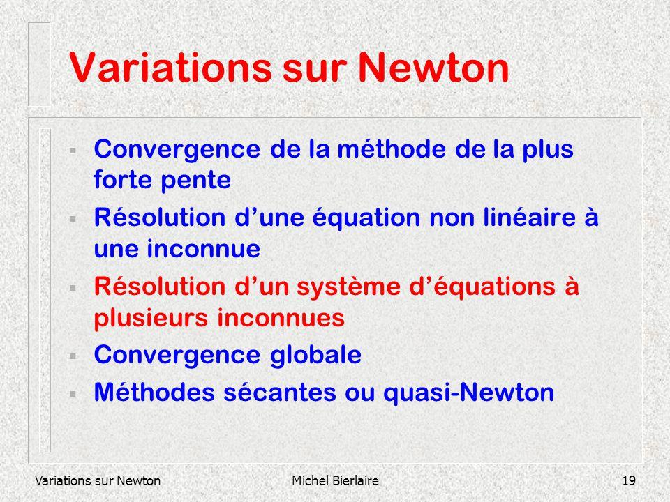 Variations sur NewtonMichel Bierlaire19 Variations sur Newton Convergence de la méthode de la plus forte pente Résolution dune équation non linéaire à