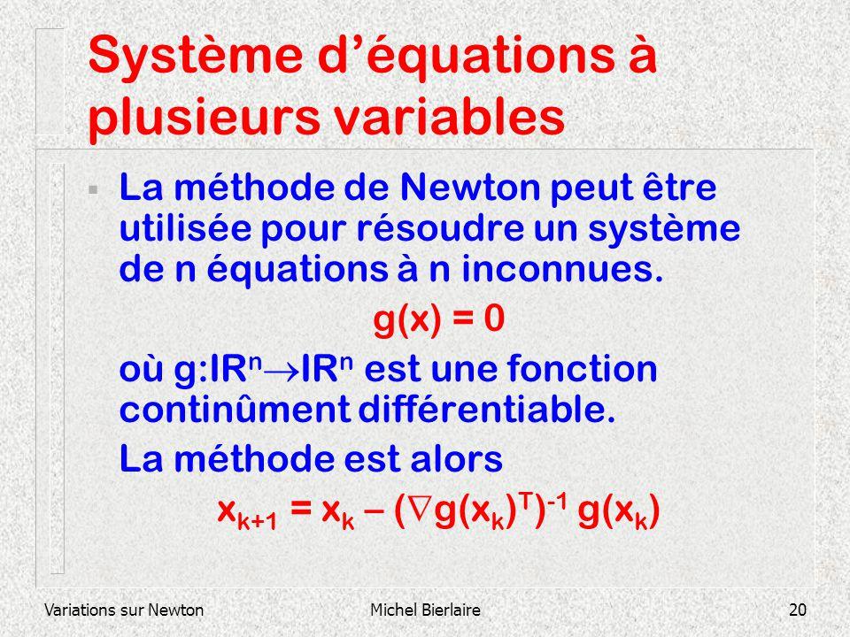 Variations sur NewtonMichel Bierlaire20 Système déquations à plusieurs variables La méthode de Newton peut être utilisée pour résoudre un système de n
