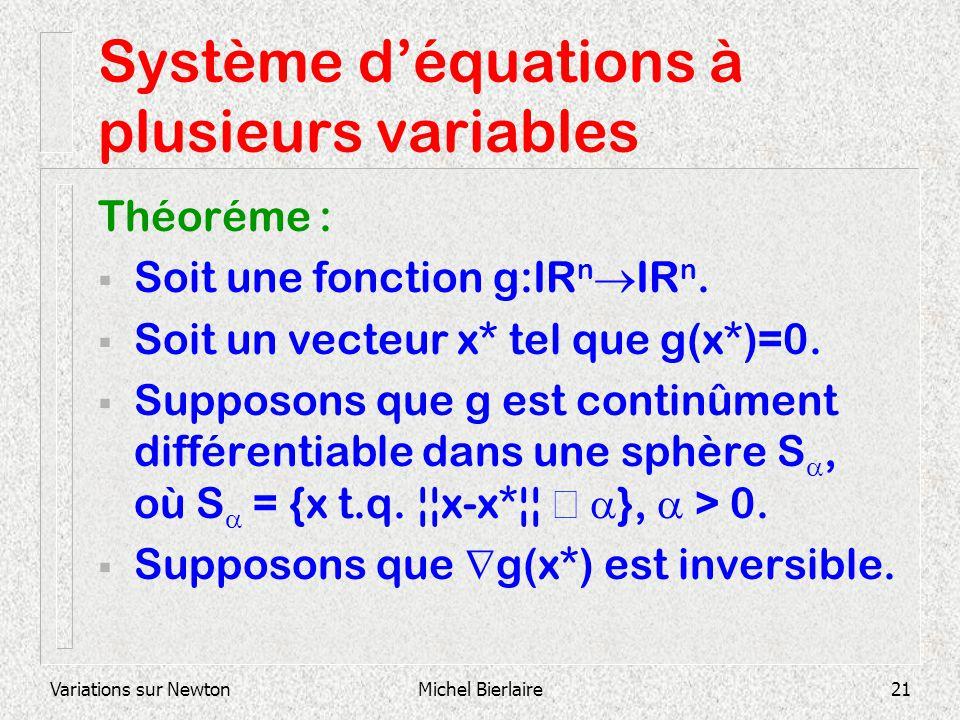 Variations sur NewtonMichel Bierlaire21 Système déquations à plusieurs variables Théoréme : Soit une fonction g:IR n IR n. Soit un vecteur x* tel que